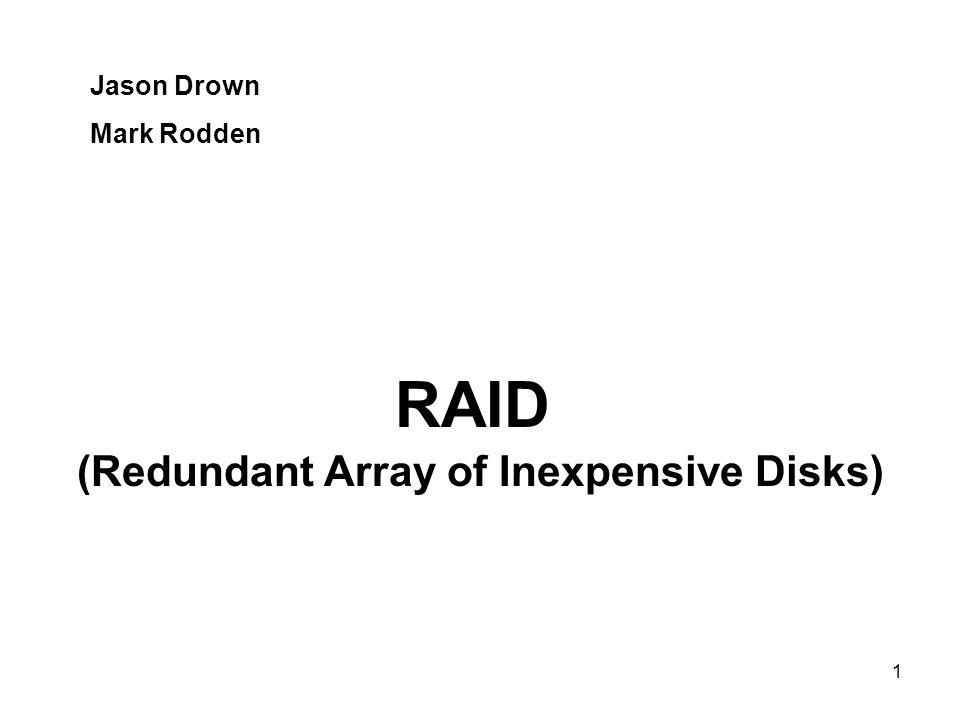 1 Jason Drown Mark Rodden (Redundant Array of Inexpensive Disks) RAID