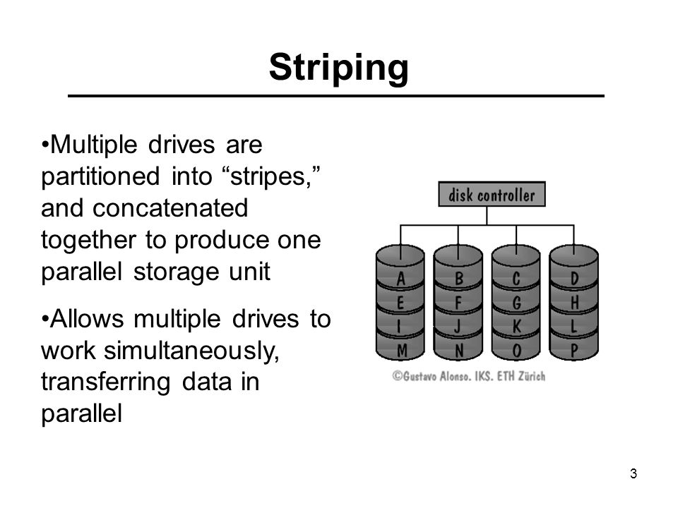 3 Striping Multiple drives are partitioned into stripes, and concatenated together to produce one parallel storage unit Allows multiple drives to work simultaneously, transferring data in parallel