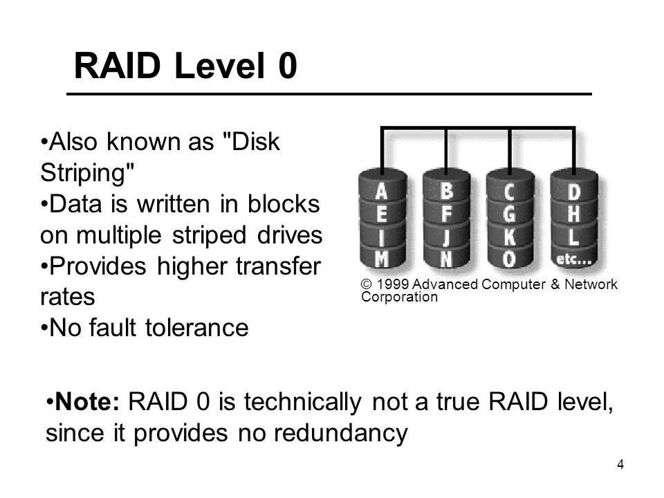 4 RAID Level 0 © 1999 Advanced Computer & Network Corporation Also known as Disk Striping Data is written in blocks on multiple striped drives Provides higher transfer rates No fault tolerance Note: RAID 0 is technically not a true RAID level, since it provides no redundancy