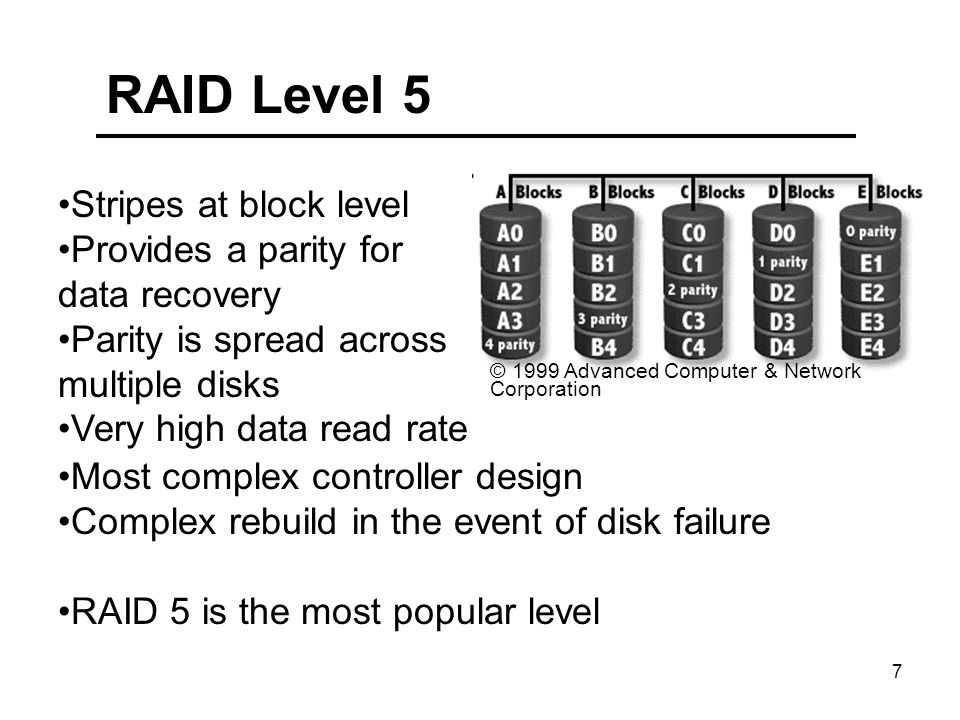 7 RAID Level 5 © 1999 Advanced Computer & Network Corporation Stripes at block level Provides a parity for data recovery Parity is spread across multiple disks Very high data read rate Most complex controller design Complex rebuild in the event of disk failure RAID 5 is the most popular level