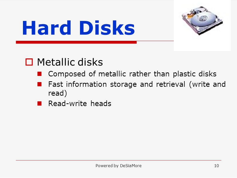 Hard Disks Metallic disks Composed of metallic rather than plastic disks Fast information storage and retrieval (write and read) Read-write heads Powered by DeSiaMore10