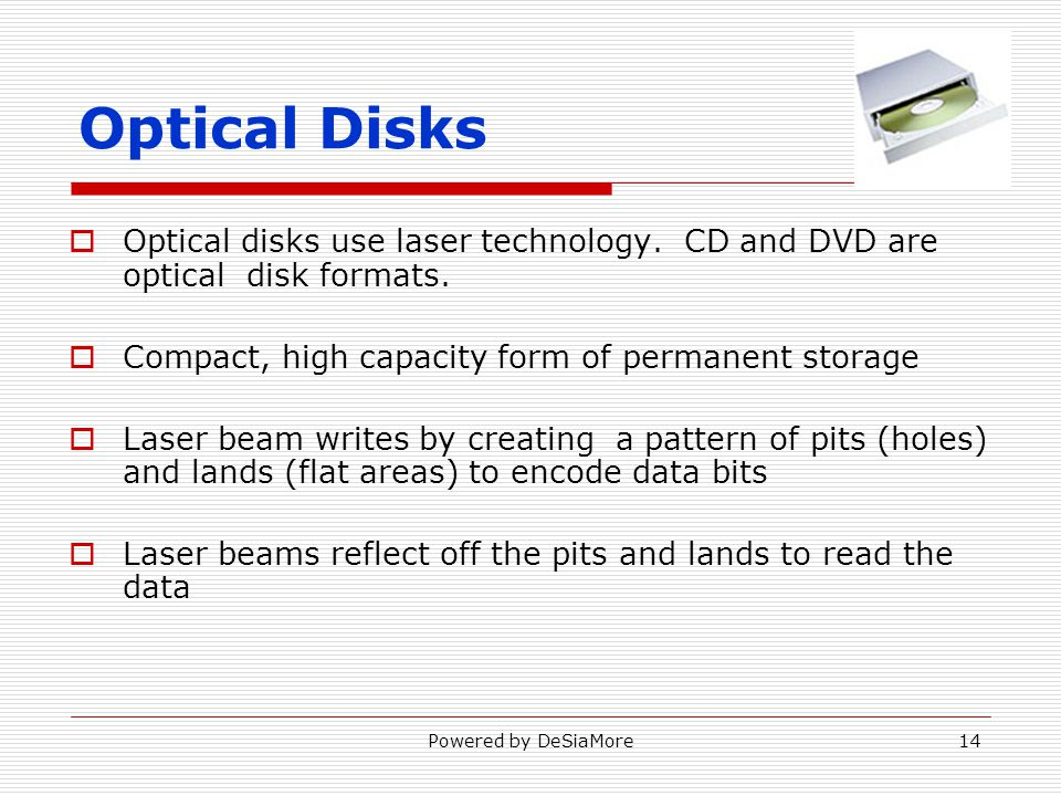 Optical disks use laser technology. CD and DVD are optical disk formats.