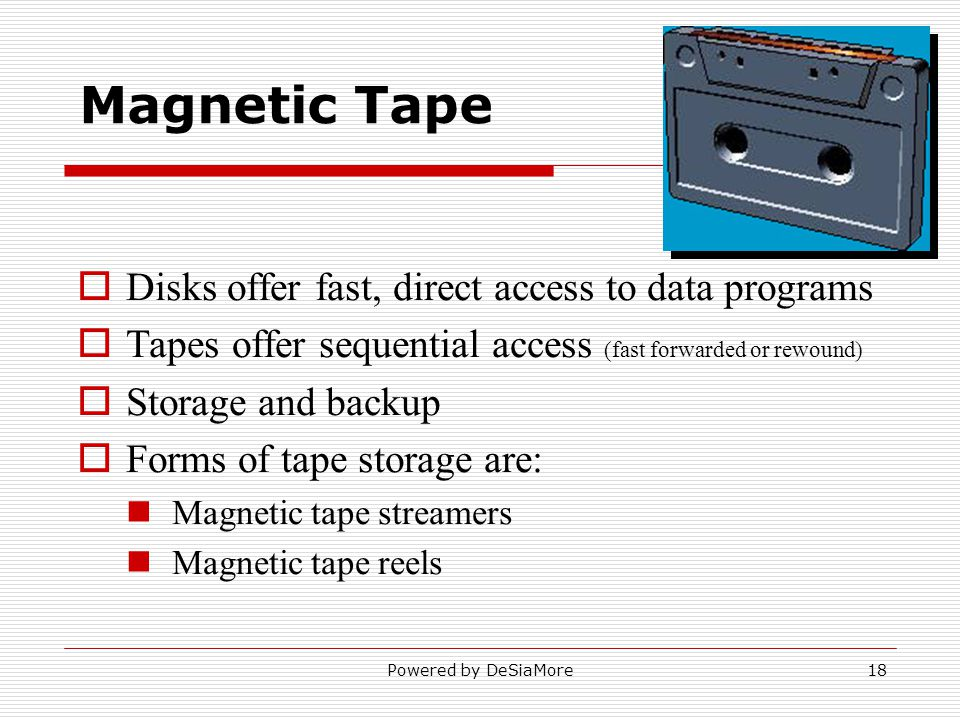 Magnetic Tape Disks offer fast, direct access to data programs Tapes offer sequential access (fast forwarded or rewound) Storage and backup Forms of tape storage are: Magnetic tape streamers Magnetic tape reels Powered by DeSiaMore18