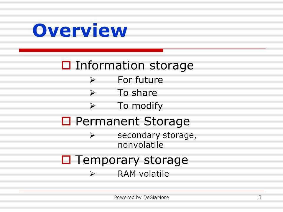 Overview Information storage For future To share To modify Permanent Storage secondary storage, nonvolatile Temporary storage RAM volatile Powered by DeSiaMore3