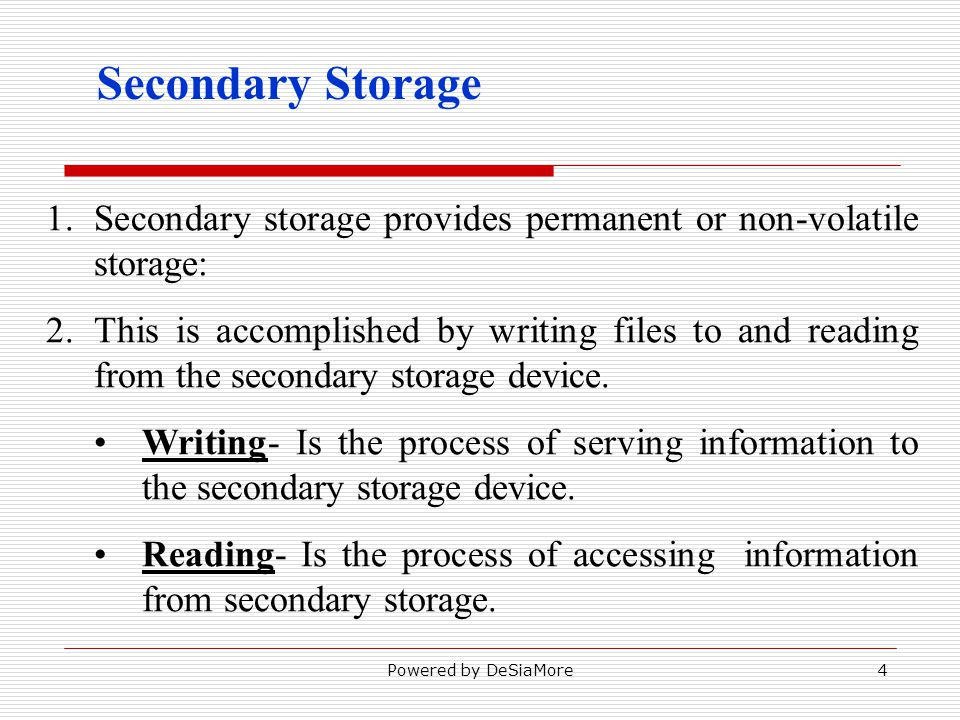 Secondary Storage 1.Secondary storage provides permanent or non-volatile storage: 2.This is accomplished by writing files to and reading from the secondary storage device.
