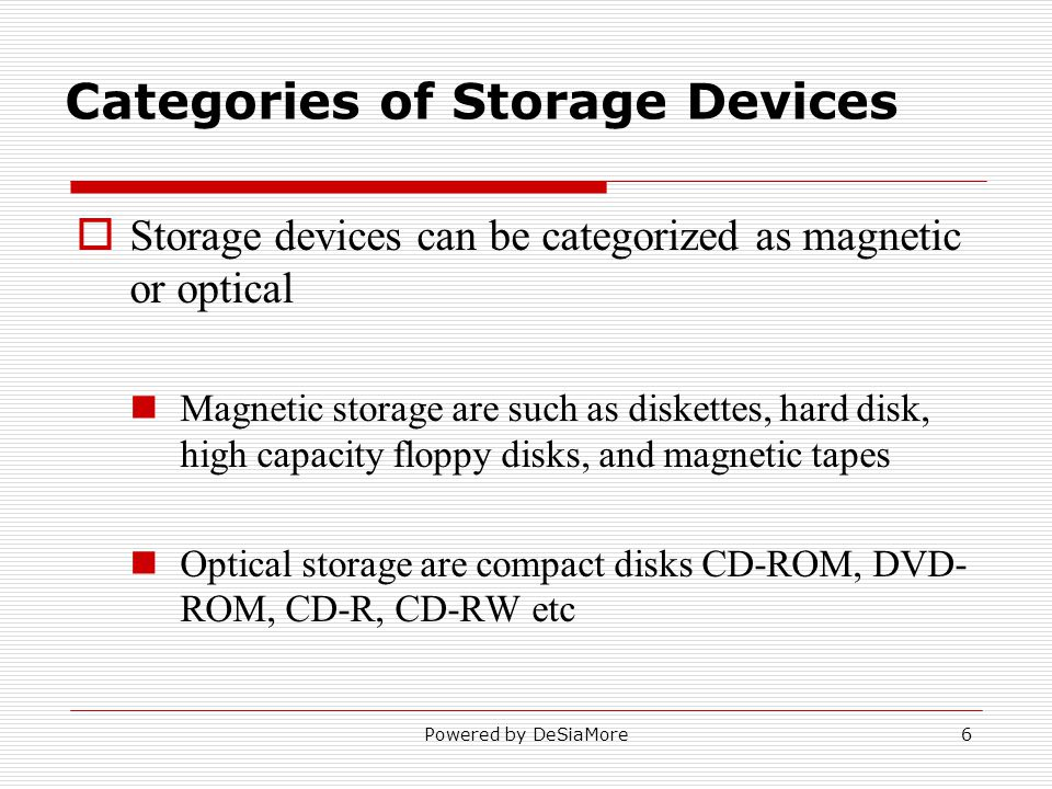 Storage devices can be categorized as magnetic or optical Magnetic storage are such as diskettes, hard disk, high capacity floppy disks, and magnetic tapes Optical storage are compact disks CD-ROM, DVD- ROM, CD-R, CD-RW etc Categories of Storage Devices Powered by DeSiaMore6
