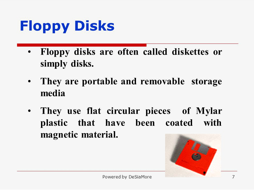 Floppy Disks Floppy disks are often called diskettes or simply disks. They are portable and removable storage media They use flat circular pieces of M