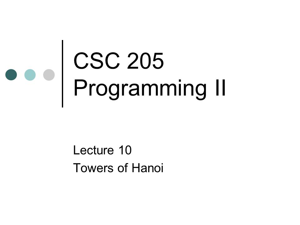 CSC 205 Programming II Lecture 10 Towers of Hanoi