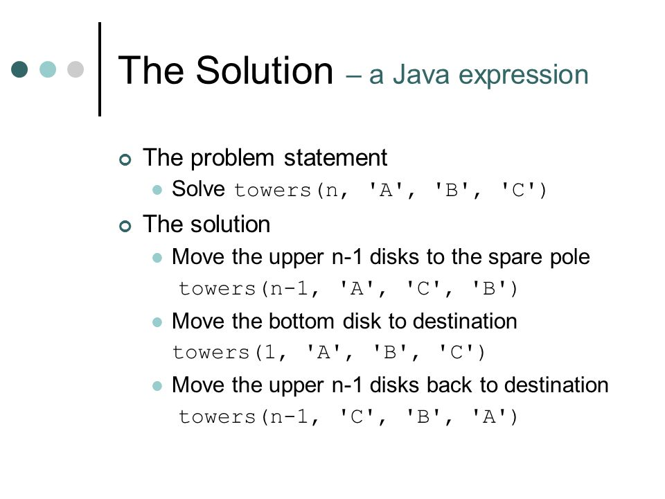 The Solution – a Java expression The problem statement Solve towers(n, A , B , C ) The solution Move the upper n-1 disks to the spare pole towers(n-1, A , C , B ) Move the bottom disk to destination towers(1, A , B , C ) Move the upper n-1 disks back to destination towers(n-1, C , B , A )