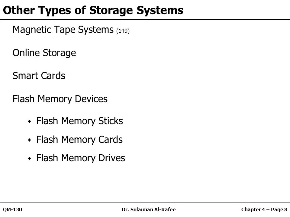 Chapter 4 – Page 8QM-130Dr. Sulaiman Al-Rafee Other Types of Storage Systems Magnetic Tape Systems (149) Online Storage Smart Cards Flash Memory Devic