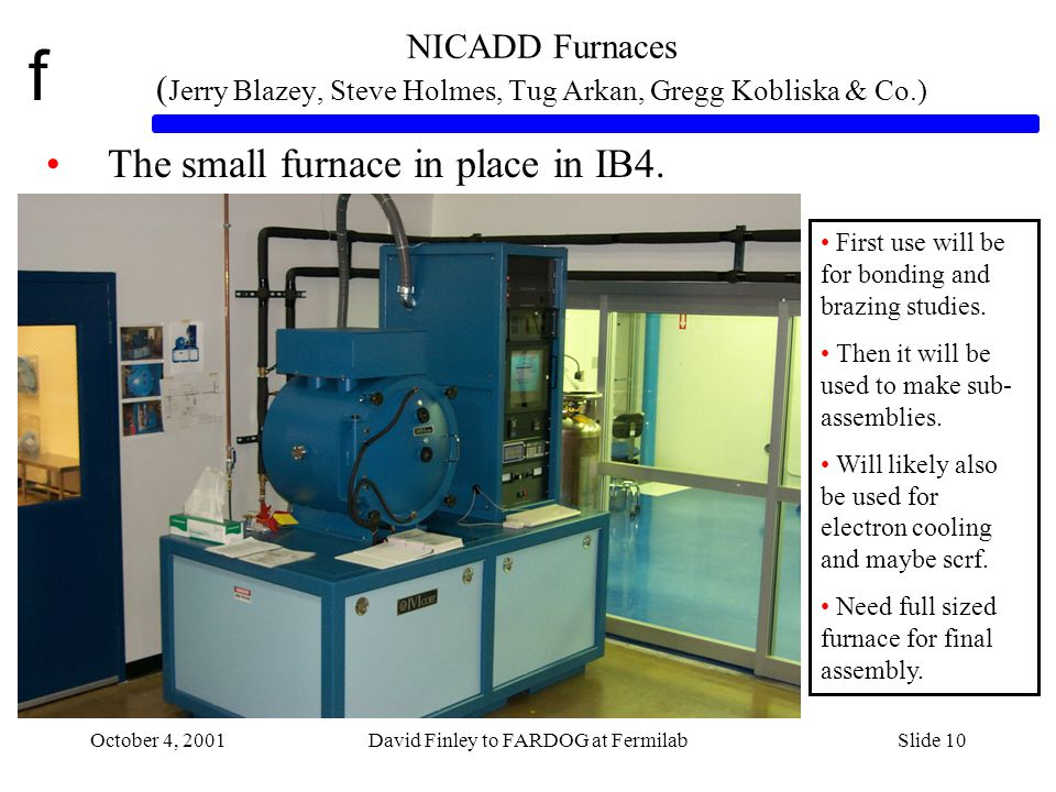 f October 4, 2001David Finley to FARDOG at FermilabSlide 10 NICADD Furnaces ( Jerry Blazey, Steve Holmes, Tug Arkan, Gregg Kobliska & Co.) The small furnace in place in IB4.