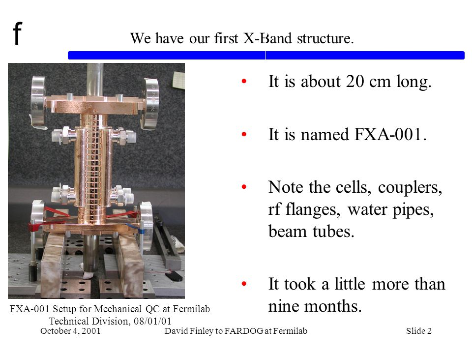 f October 4, 2001David Finley to FARDOG at FermilabSlide 13 RF Measurements on FXA-001 (Gennady Romanov, Ding Sun, Ivan Gonin, Timergali Khabiboulline) Bead Pull Principle A network analyzer puts an rf wave into the structure composed of cells and couplers.
