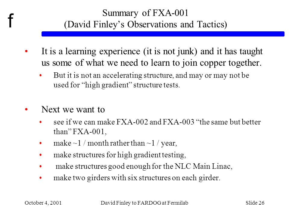f October 4, 2001David Finley to FARDOG at FermilabSlide 26 Summary of FXA-001 (David Finleys Observations and Tactics) It is a learning experience (it is not junk) and it has taught us some of what we need to learn to join copper together.