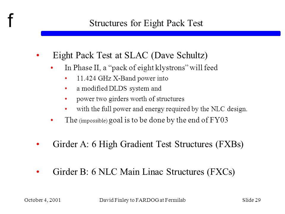f October 4, 2001David Finley to FARDOG at FermilabSlide 29 Structures for Eight Pack Test Eight Pack Test at SLAC (Dave Schultz) In Phase II, a pack of eight klystrons will feed 11.424 GHz X-Band power into a modified DLDS system and power two girders worth of structures with the full power and energy required by the NLC design.