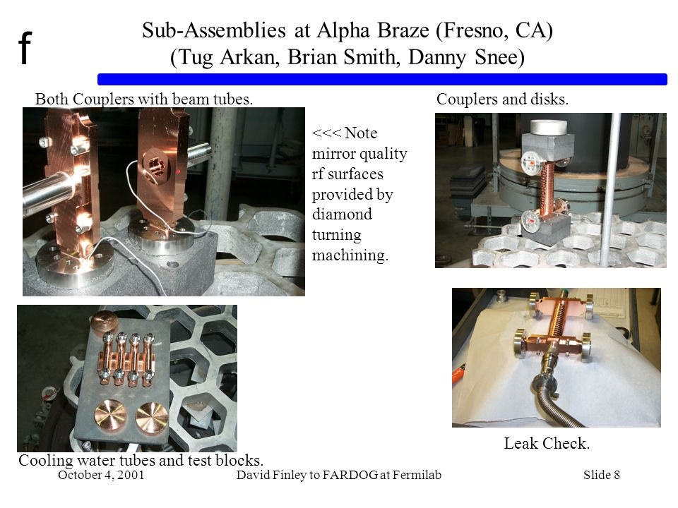 f October 4, 2001David Finley to FARDOG at FermilabSlide 8 Sub-Assemblies at Alpha Braze (Fresno, CA) (Tug Arkan, Brian Smith, Danny Snee) Both Couplers with beam tubes.