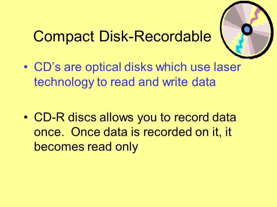 Compact Disk-Recordable CDs are optical disks which use laser technology to read and write data CD-R discs allows you to record data once.