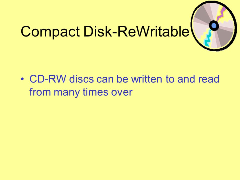 Compact Disk-ReWritable CD-RW discs can be written to and read from many times over
