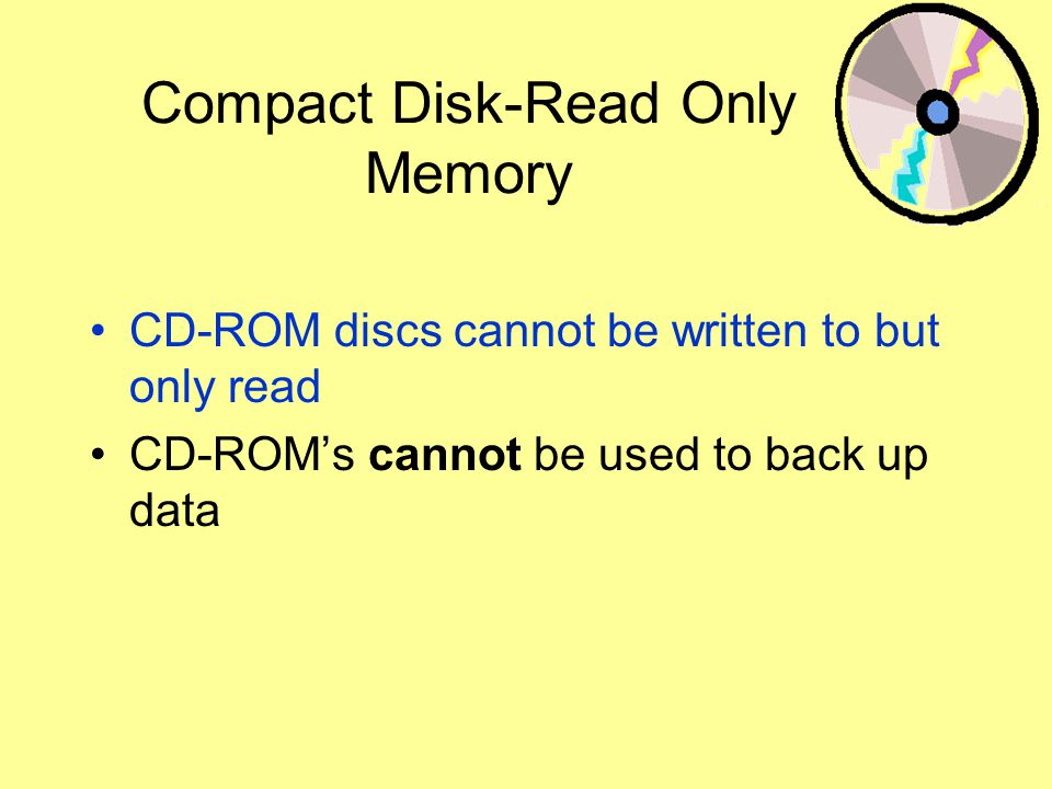 Compact Disk-Read Only Memory CD-ROM discs cannot be written to but only read CD-ROMs cannot be used to back up data