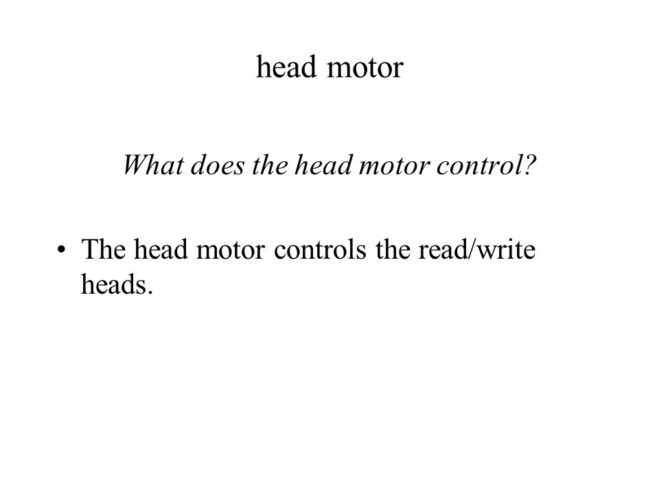 head motor What does the head motor control The head motor controls the read/write heads.