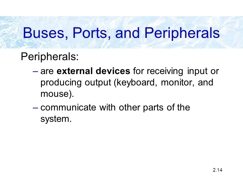 2.14 Buses, Ports, and Peripherals Peripherals: –are external devices for receiving input or producing output (keyboard, monitor, and mouse). –communi