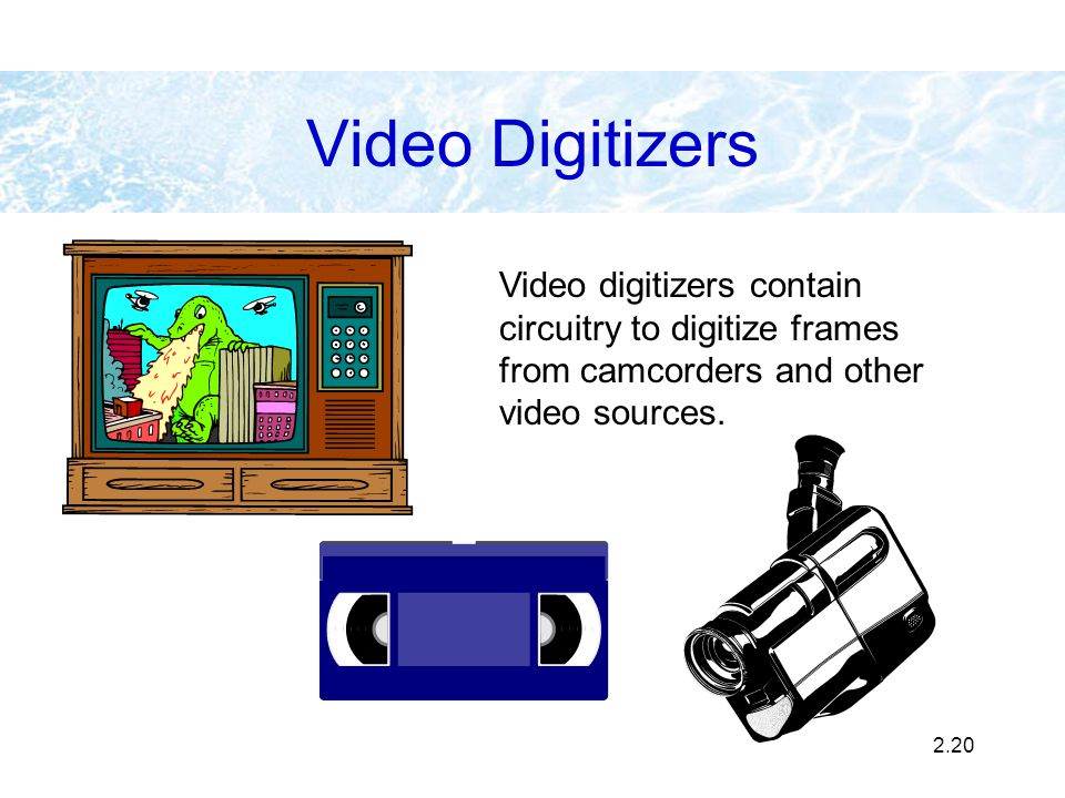 2.20 Video Digitizers Video digitizers contain circuitry to digitize frames from camcorders and other video sources.