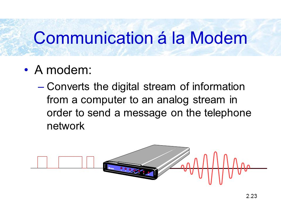 2.23 A modem: –Converts the digital stream of information from a computer to an analog stream in order to send a message on the telephone network Comm