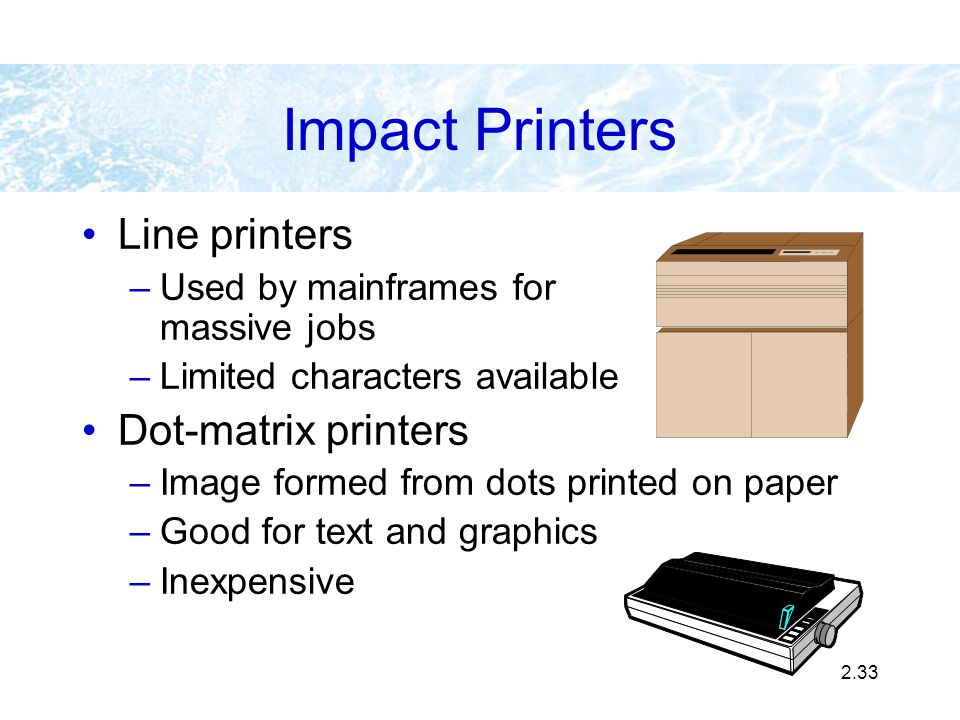 2.33 Line printers –Used by mainframes for massive jobs –Limited characters available Dot-matrix printers –Image formed from dots printed on paper –Go