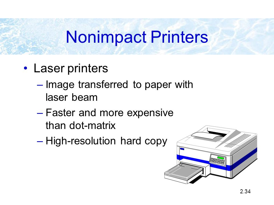 2.34 Nonimpact Printers Laser printers –Image transferred to paper with laser beam –Faster and more expensive than dot-matrix –High-resolution hard co