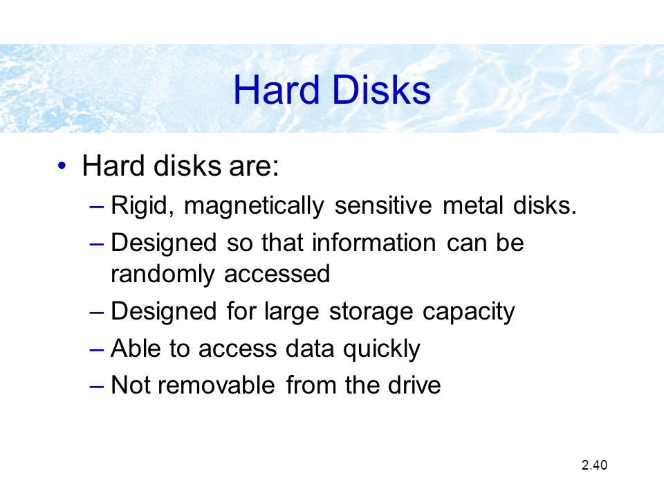 2.40 Hard Disks Hard disks are: –Rigid, magnetically sensitive metal disks. –Designed so that information can be randomly accessed –Designed for large