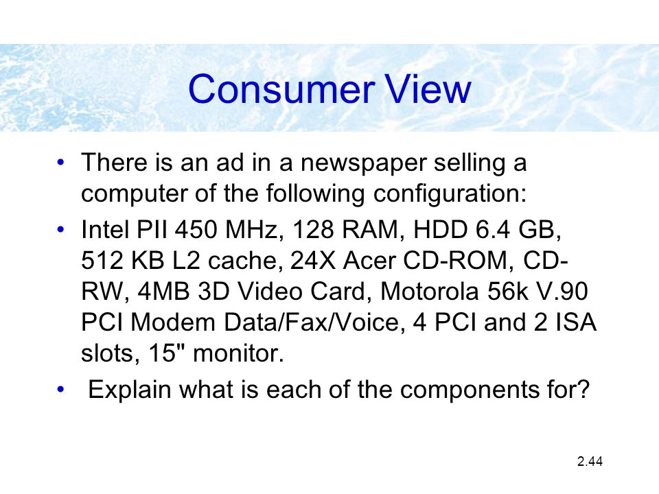 2.44 Consumer View There is an ad in a newspaper selling a computer of the following configuration: Intel PII 450 MHz, 128 RAM, HDD 6.4 GB, 512 KB L2