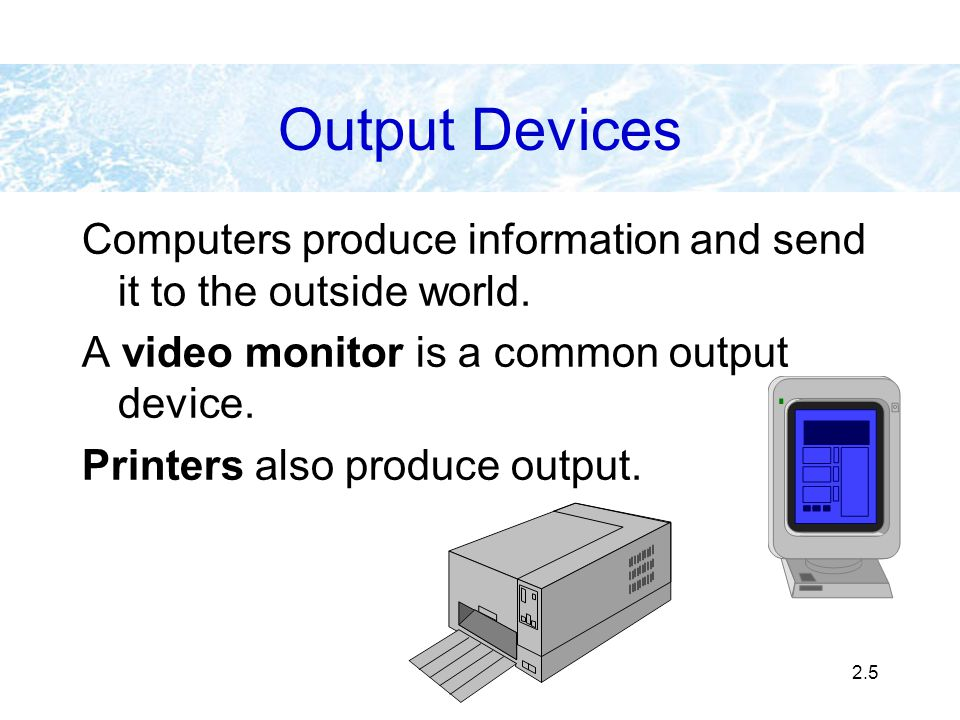 2.5 Output Devices Computers produce information and send it to the outside world. A video monitor is a common output device. Printers also produce ou