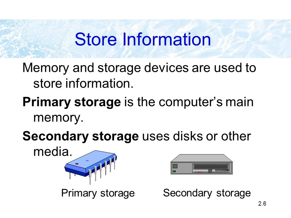 2.6 Store Information Memory and storage devices are used to store information. Primary storage is the computers main memory. Secondary storage uses d