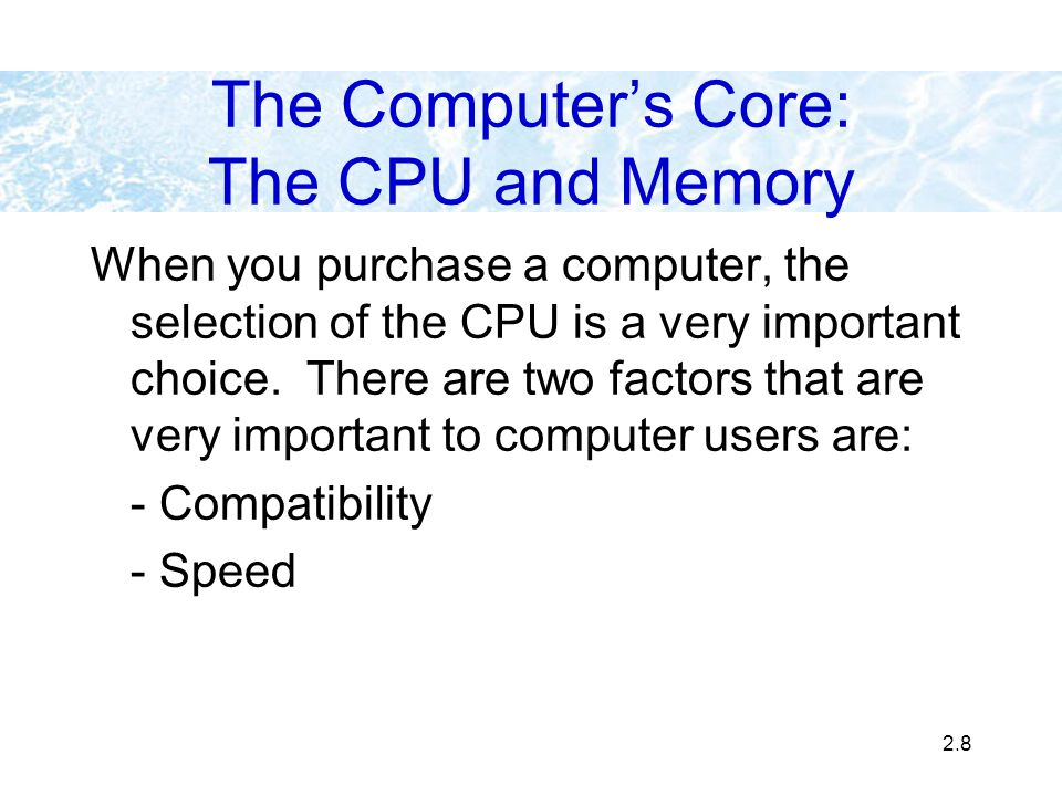 2.8 The Computers Core: The CPU and Memory When you purchase a computer, the selection of the CPU is a very important choice. There are two factors th