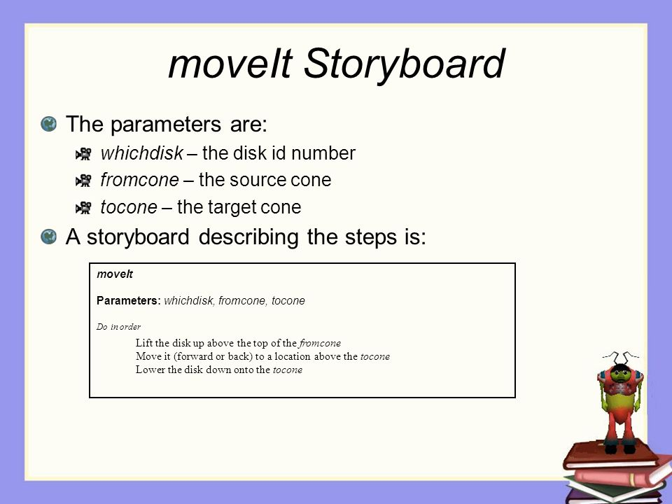 moveIt Storyboard The parameters are: whichdisk – the disk id number fromcone – the source cone tocone – the target cone A storyboard describing the steps is: moveIt Parameters: whichdisk, fromcone, tocone Do in order Lift the disk up above the top of the fromcone Move it (forward or back) to a location above the tocone Lower the disk down onto the tocone