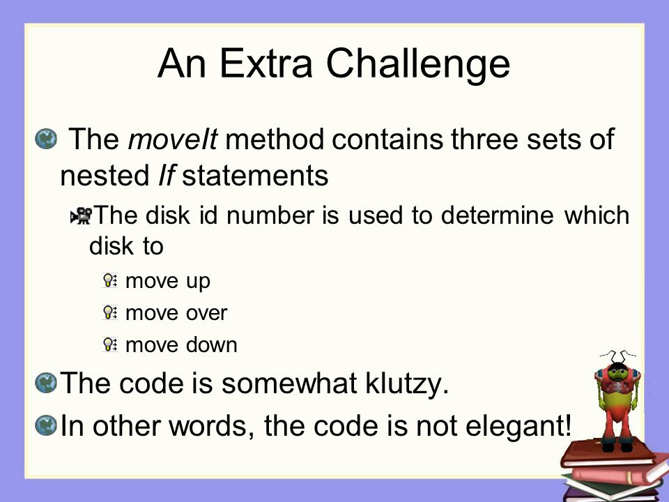 An Extra Challenge The moveIt method contains three sets of nested If statements The disk id number is used to determine which disk to move up move over move down The code is somewhat klutzy.