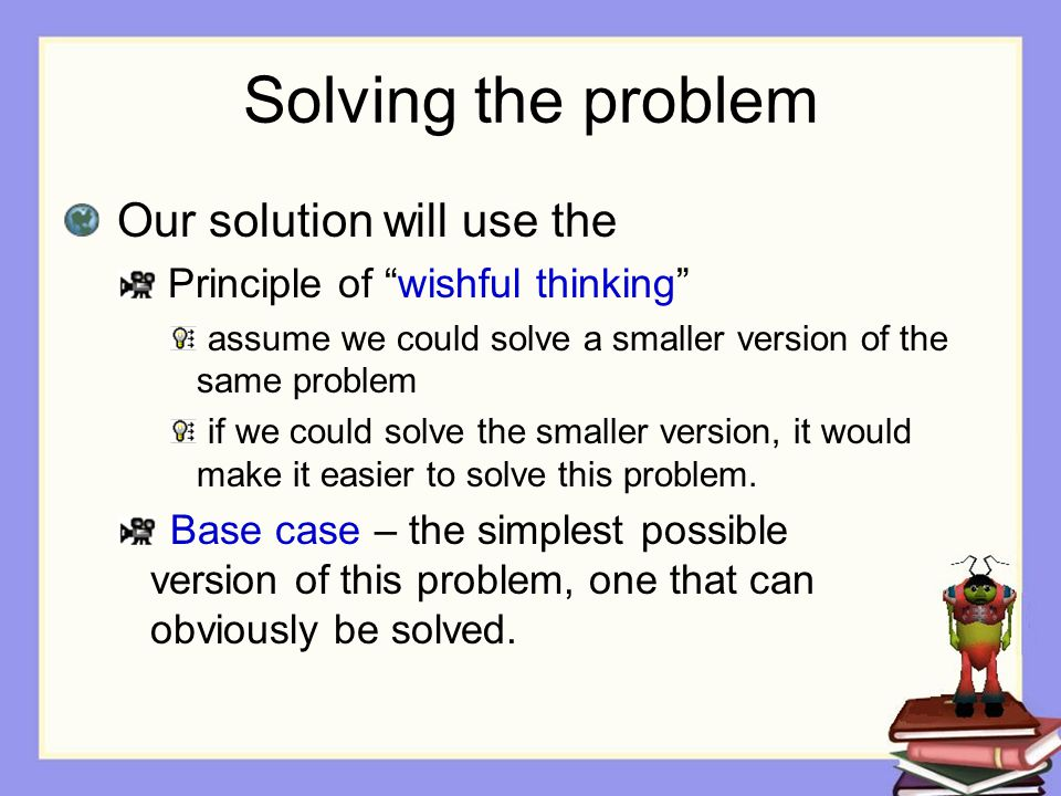 Solving the problem Our solution will use the Principle of wishful thinking assume we could solve a smaller version of the same problem if we could solve the smaller version, it would make it easier to solve this problem.