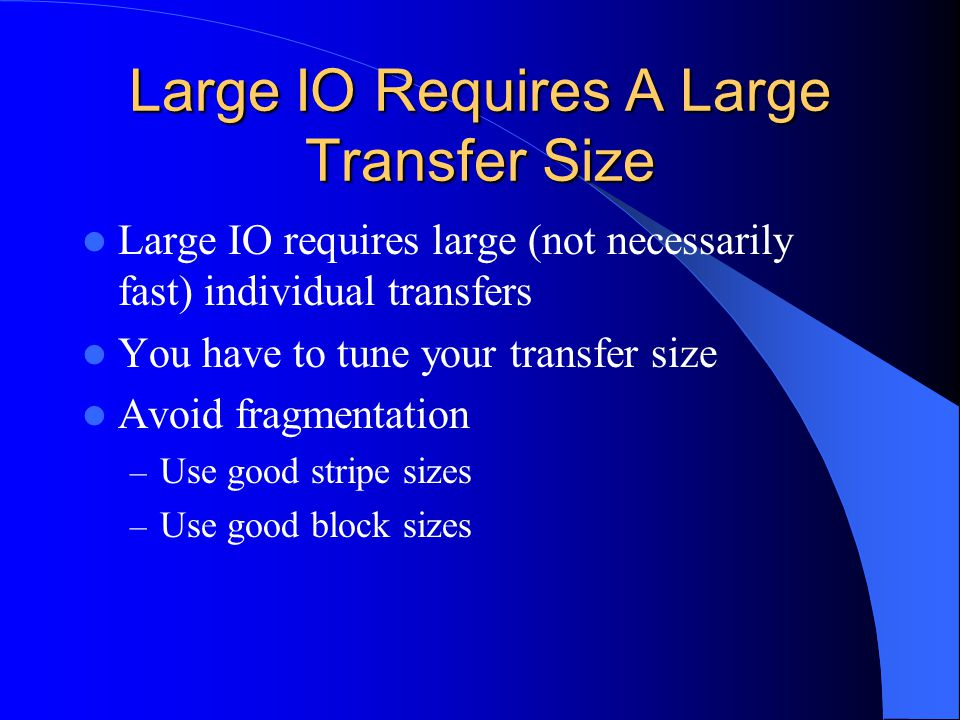 Large IO Requires A Large Transfer Size Large IO requires large (not necessarily fast) individual transfers You have to tune your transfer size Avoid fragmentation – Use good stripe sizes – Use good block sizes