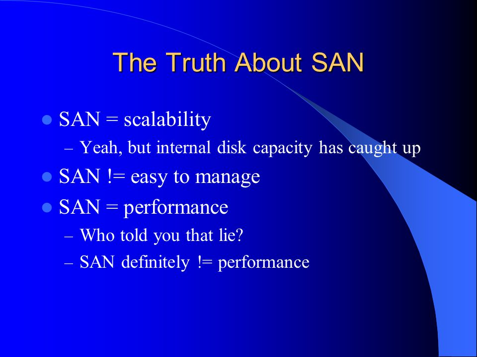 The Truth About SAN SAN = scalability – Yeah, but internal disk capacity has caught up SAN != easy to manage SAN = performance – Who told you that lie.