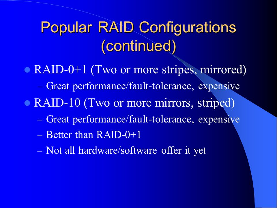 Popular RAID Configurations (continued) RAID-0+1 (Two or more stripes, mirrored) – Great performance/fault-tolerance, expensive RAID-10 (Two or more mirrors, striped) – Great performance/fault-tolerance, expensive – Better than RAID-0+1 – Not all hardware/software offer it yet