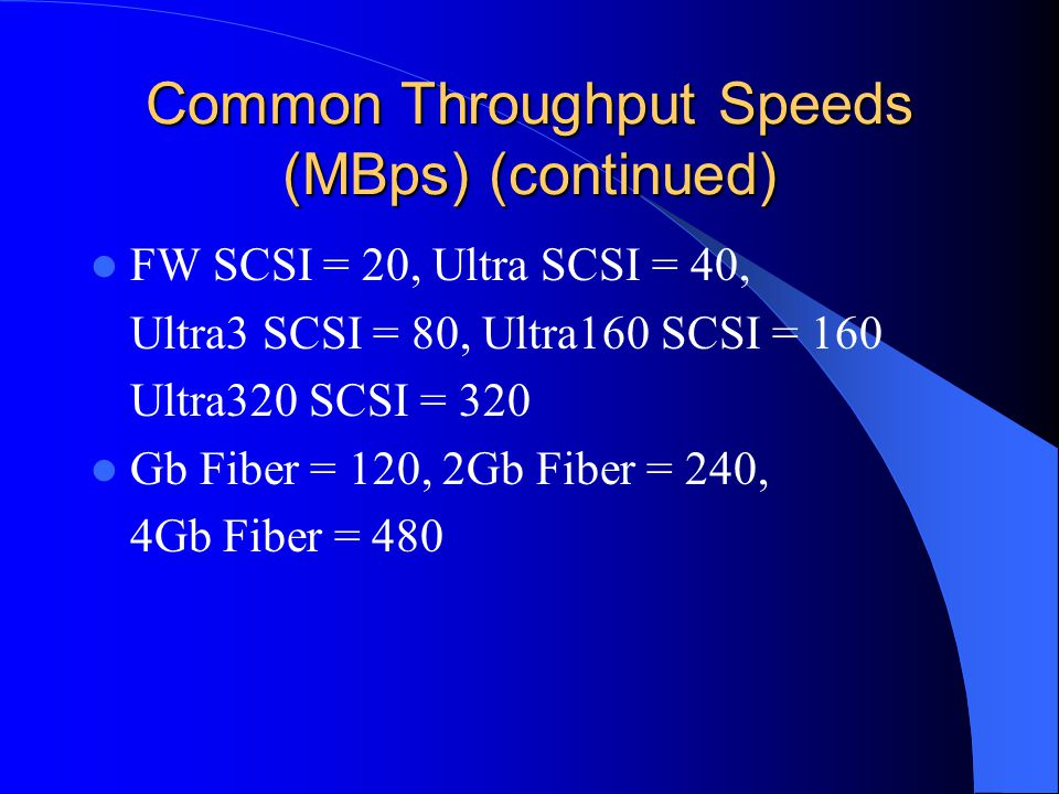 Common Throughput Speeds (MBps) (continued) FW SCSI = 20, Ultra SCSI = 40, Ultra3 SCSI = 80, Ultra160 SCSI = 160 Ultra320 SCSI = 320 Gb Fiber = 120, 2Gb Fiber = 240, 4Gb Fiber = 480