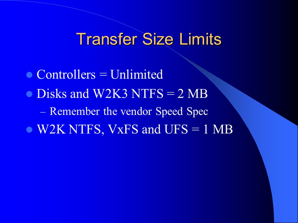 Transfer Size Limits Controllers = Unlimited Disks and W2K3 NTFS = 2 MB – Remember the vendor Speed Spec W2K NTFS, VxFS and UFS = 1 MB