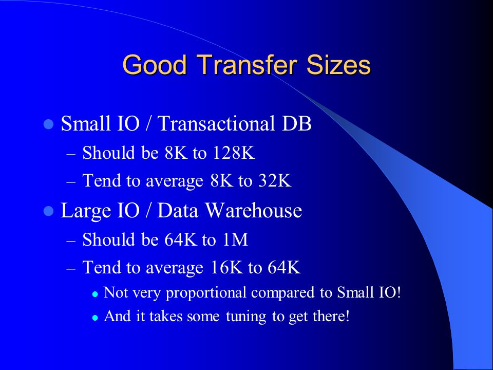 Good Transfer Sizes Small IO / Transactional DB – Should be 8K to 128K – Tend to average 8K to 32K Large IO / Data Warehouse – Should be 64K to 1M – Tend to average 16K to 64K Not very proportional compared to Small IO.