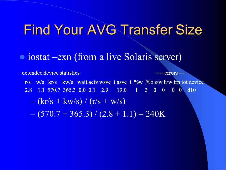 Find Your AVG Transfer Size iostat –exn (from a live Solaris server) extended device statistics ---- errors --- r/s w/s kr/s kw/s wait actv wsvc_t asvc_t %w %b s/w h/w trn tot device 2.8 1.1 570.7 365.3 0.0 0.1 2.9 19.0 1 3 0 0 0 0 d10 – (kr/s + kw/s) / (r/s + w/s) – (570.7 + 365.3) / (2.8 + 1.1) = 240K