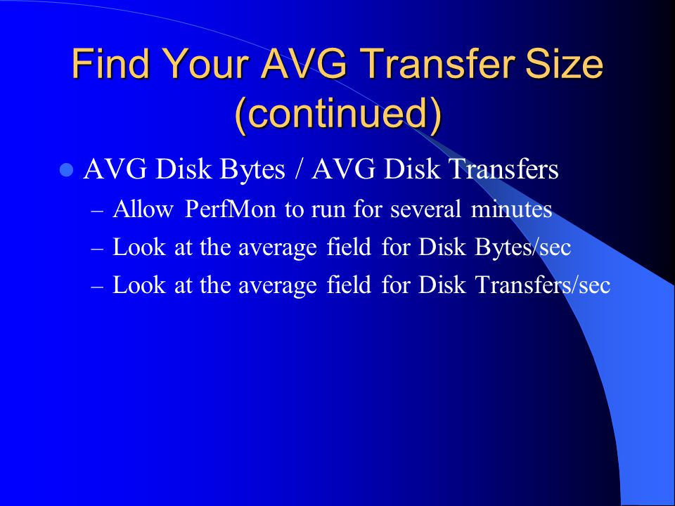 Find Your AVG Transfer Size (continued) AVG Disk Bytes / AVG Disk Transfers – Allow PerfMon to run for several minutes – Look at the average field for Disk Bytes/sec – Look at the average field for Disk Transfers/sec