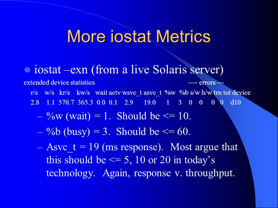 More iostat Metrics iostat –exn (from a live Solaris server) extended device statistics ---- errors --- r/s w/s kr/s kw/s wait actv wsvc_t asvc_t %w %b s/w h/w trn tot device 2.8 1.1 570.7 365.3 0.0 0.1 2.9 19.0 1 3 0 0 0 0 d10 – %w (wait) = 1.