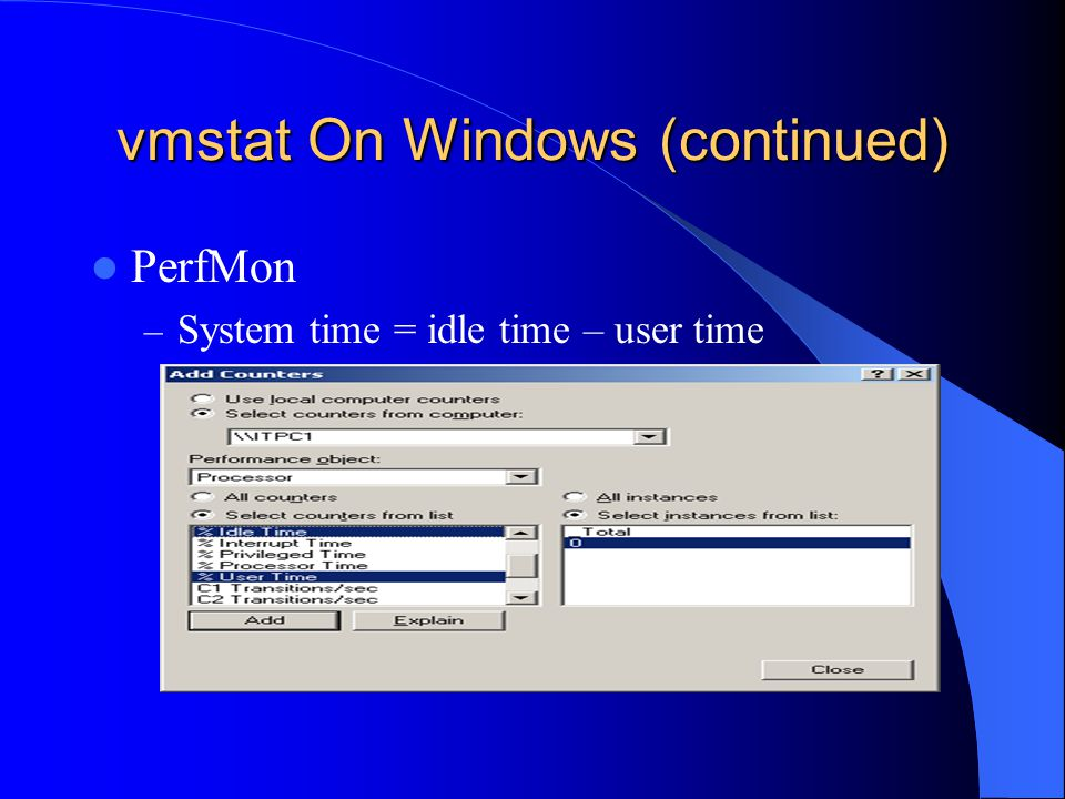 vmstat On Windows (continued) PerfMon – System time = idle time – user time