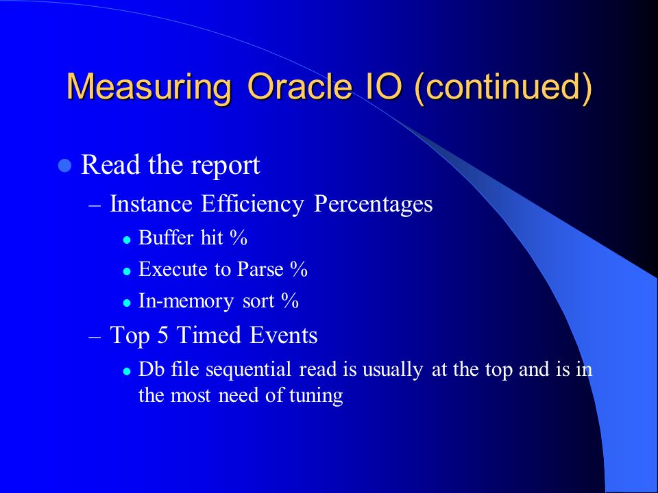 Measuring Oracle IO (continued) Read the report – Instance Efficiency Percentages Buffer hit % Execute to Parse % In-memory sort % – Top 5 Timed Events Db file sequential read is usually at the top and is in the most need of tuning