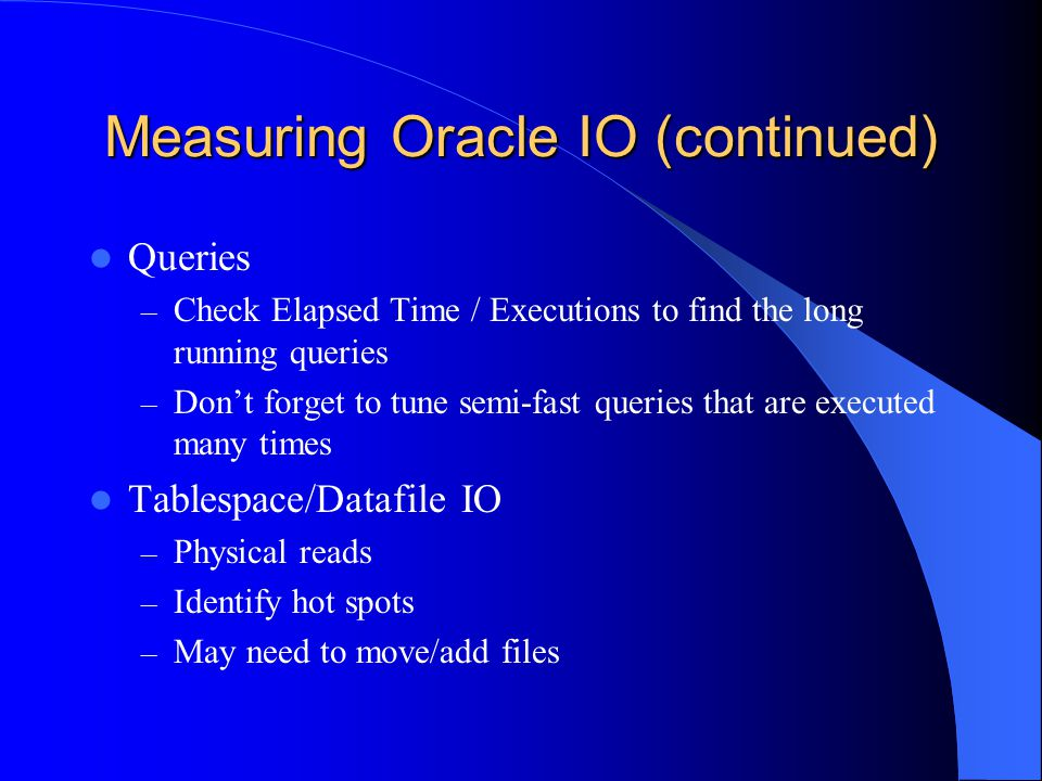Measuring Oracle IO (continued) Queries – Check Elapsed Time / Executions to find the long running queries – Dont forget to tune semi-fast queries that are executed many times Tablespace/Datafile IO – Physical reads – Identify hot spots – May need to move/add files