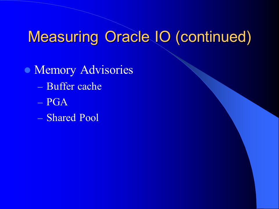 Measuring Oracle IO (continued) Memory Advisories – Buffer cache – PGA – Shared Pool