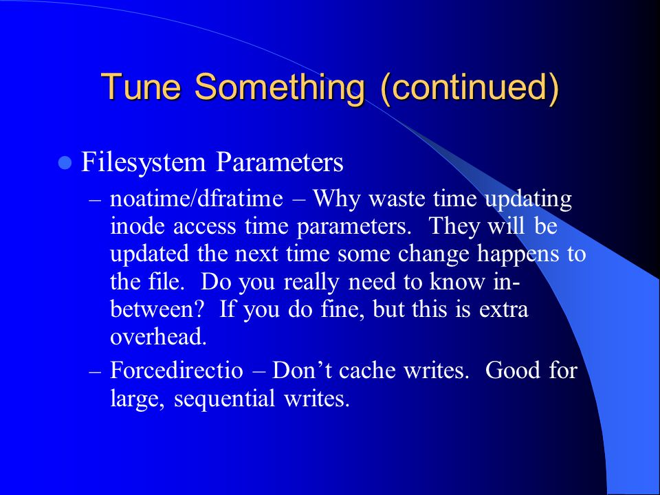 Tune Something (continued) Filesystem Parameters – noatime/dfratime – Why waste time updating inode access time parameters.